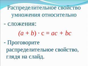 Распределительное свойство умножения относительно - сложения: (а + b) · с = а