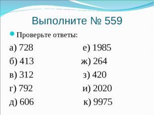 Выполните № 559 Проверьте ответы: а) 728 е) 1985 б) 413 ж) 264 в) 312 з) 420