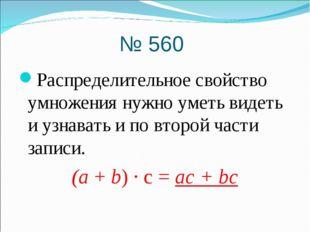 № 560 Распределительное свойство умножения нужно уметь видеть и узнавать и по