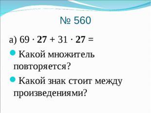 № 560 а) 69 · 27 + 31 · 27 = Какой множитель повторяется? Какой знак стоит ме