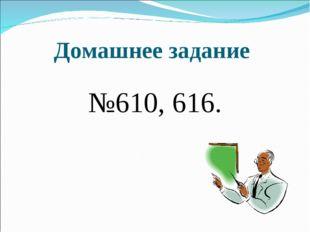 Домашнее задание №610, 616.