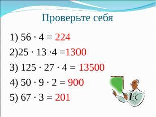Проверьте себя 1) 56 · 4 = 224 2)25 · 13 ·4 =1300 3) 125 · 27 · 4 = 13500 4)