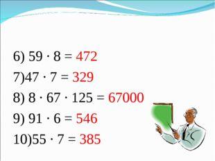 6) 59 · 8 = 472 7)47 · 7 = 329 8) 8 · 67 · 125 = 67000 9) 91 · 6 = 546 10)55