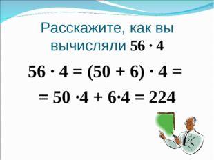 Расскажите, как вы вычисляли 56 · 4 56 · 4 = (50 + 6) · 4 = = 50 ·4 + 6·4 = 224