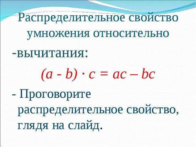 Распределительное свойство умножения относительно -вычитания: (а - b) · с = а...