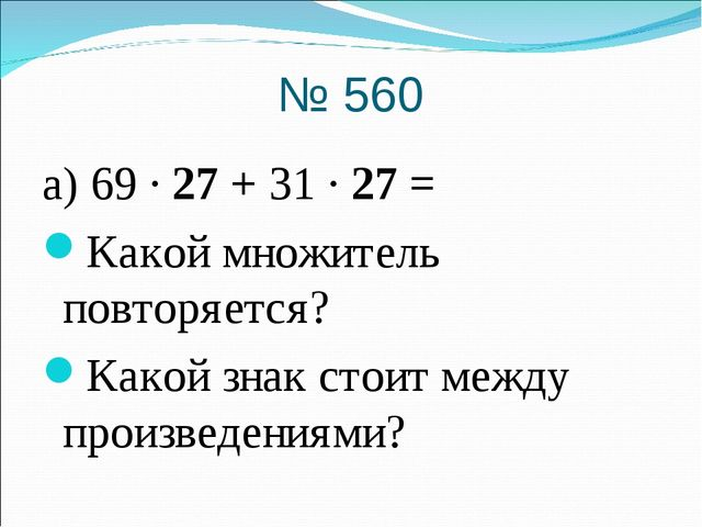 № 560 а) 69 · 27 + 31 · 27 = Какой множитель повторяется? Какой знак стоит ме...