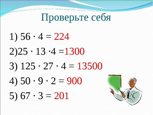 Проверьте себя 1) 56 · 4 = 224 2)25 · 13 ·4 =1300 3) 125 · 27 · 4 = 13500 4)...