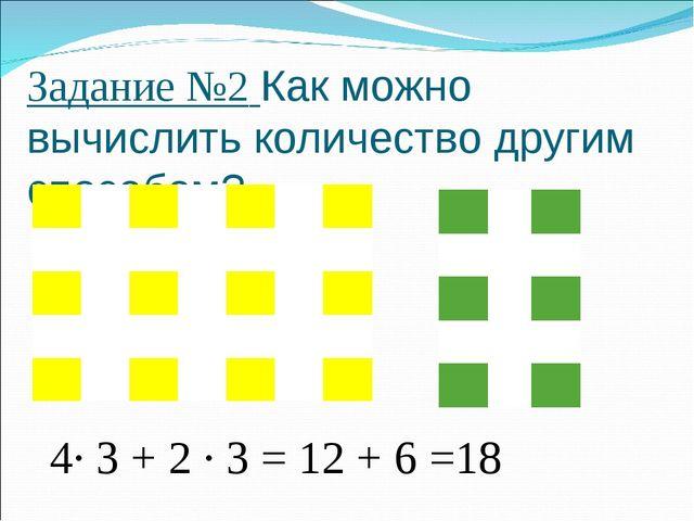 Задание №2 Как можно вычислить количество другим способом? 4· 3 + 2 · 3 = 12...