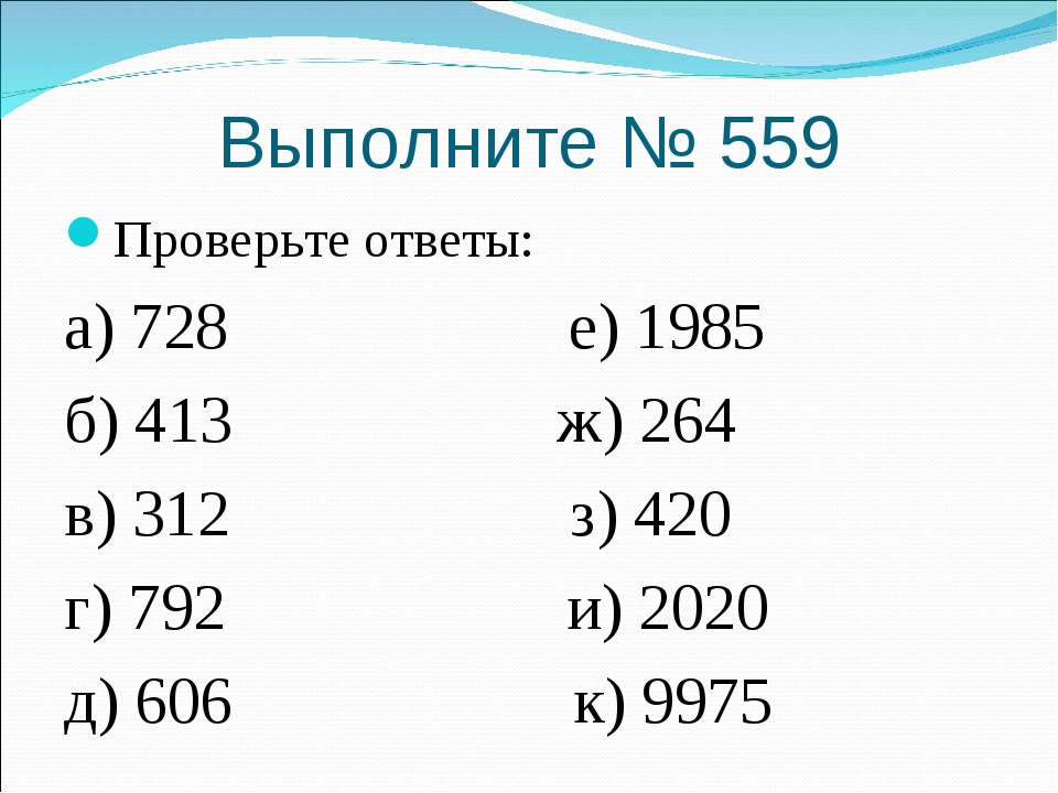 Выполните № 559 Проверьте ответы: а) 728 е) 1985 б) 413 ж) 264 в) 312 з) 420...