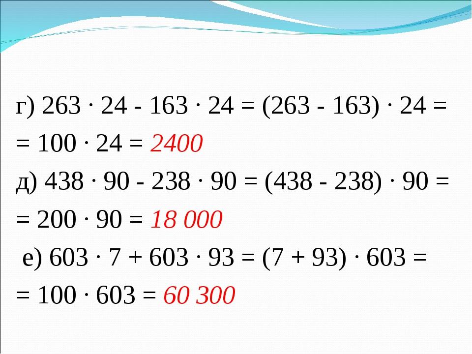г) 263 · 24 - 163 · 24 = (263 - 163) · 24 = = 100 · 24 = 2400 д) 438 · 90 - 2...
