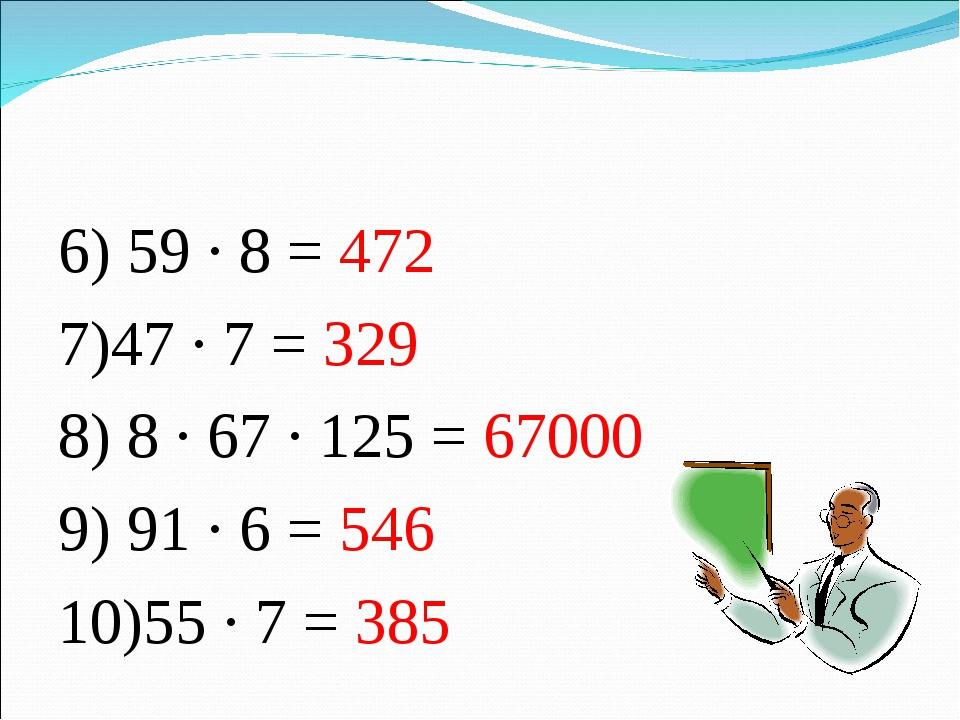 6) 59 · 8 = 472 7)47 · 7 = 329 8) 8 · 67 · 125 = 67000 9) 91 · 6 = 546 10)55...