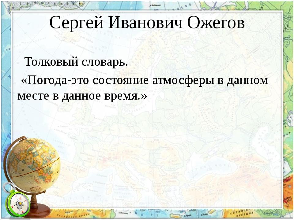 Сергей Иванович Ожегов Толковый словарь. «Погода-это состояние атмосферы в да...