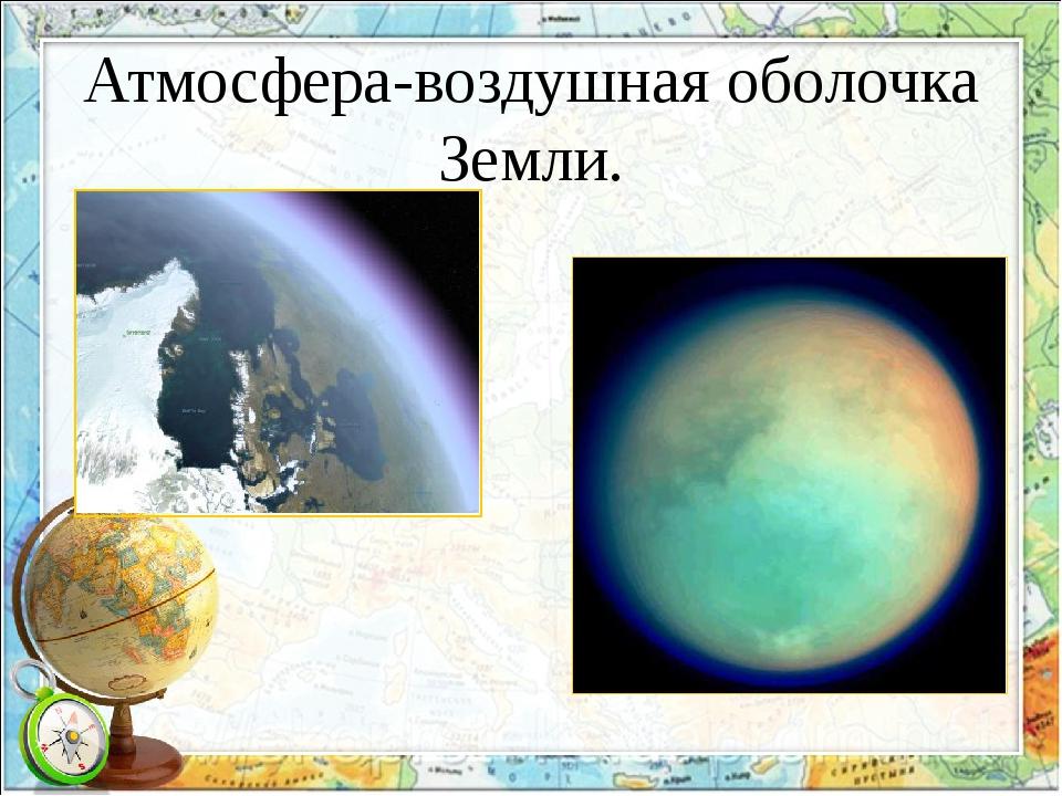 Атмосфера-воздушная оболочка Земли.