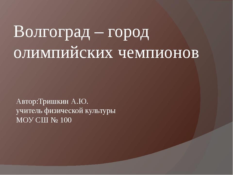 Волгоград – город олимпийских чемпионов Автор:Тришкин А.Ю. учитель физической...
