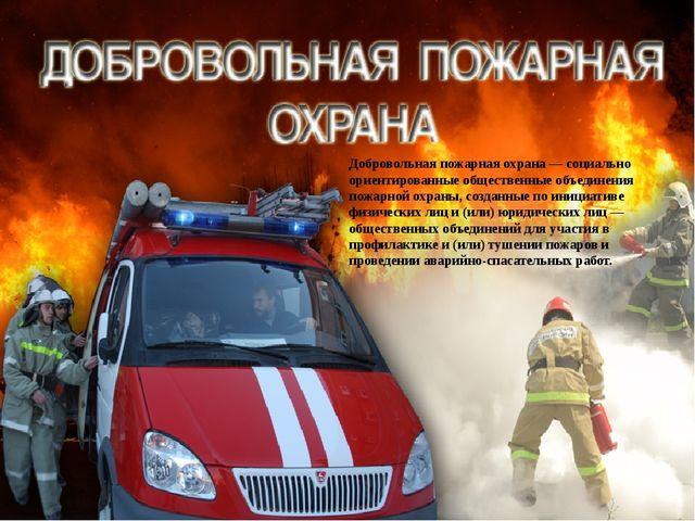 Добровольная пожарная охрана— социально ориентированные общественные объедин...