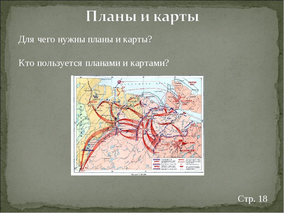 Для чего нужны планы и карты? Кто пользуется планами и картами? Стр. 18