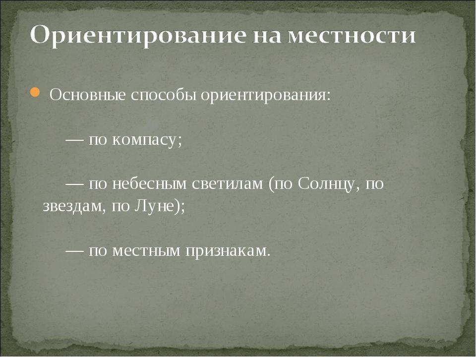 Основные способы ориентирования:   — по компасу;   — по небе...