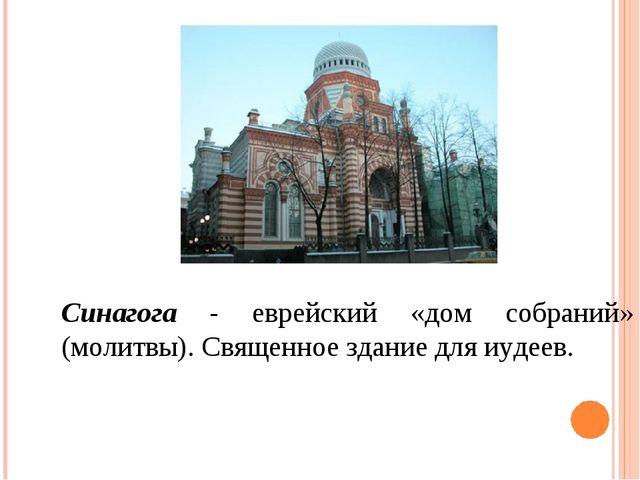 Синагога - еврейский «дом собраний» (молитвы). Священное здание для иудеев.