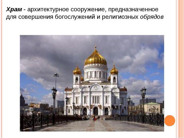 Храм - архитектурное сооружение, предназначенное для совершения богослужений...