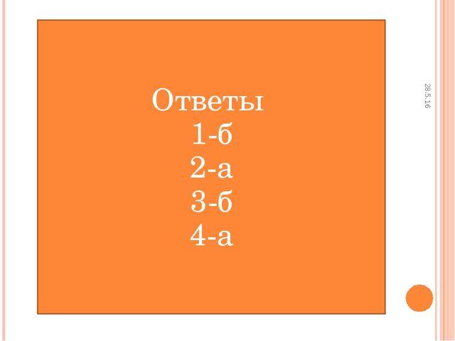 28.5.16 Ответы 1-б 2-а 3-б 4-а