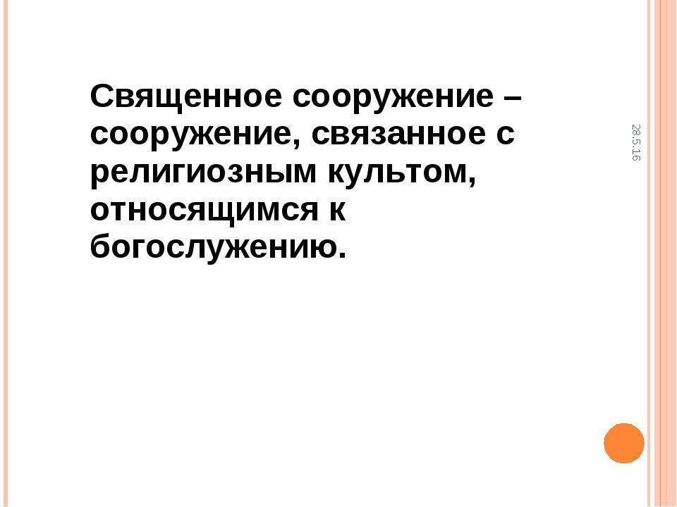 28.5.16 Священное сооружение – сооружение, связанное с религиозным культом, о...