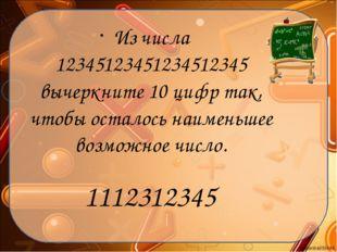 Из числа 12345123451234512345 вычеркните 10 цифр так, чтобы осталось наименьш