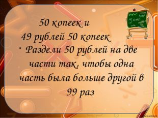 50 копеек и 49 рублей 50 копеек Раздели 50 рублей на две части так, чтобы одн