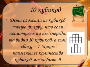 10 кубиков Дети сложили из кубиков такую фигуру, что если посмотреть на нее с