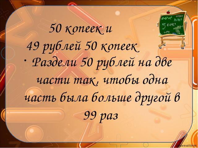 50 копеек и 49 рублей 50 копеек Раздели 50 рублей на две части так, чтобы одн...