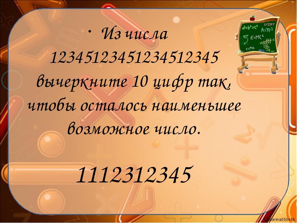 Из числа 12345123451234512345 вычеркните 10 цифр так, чтобы осталось наименьш...