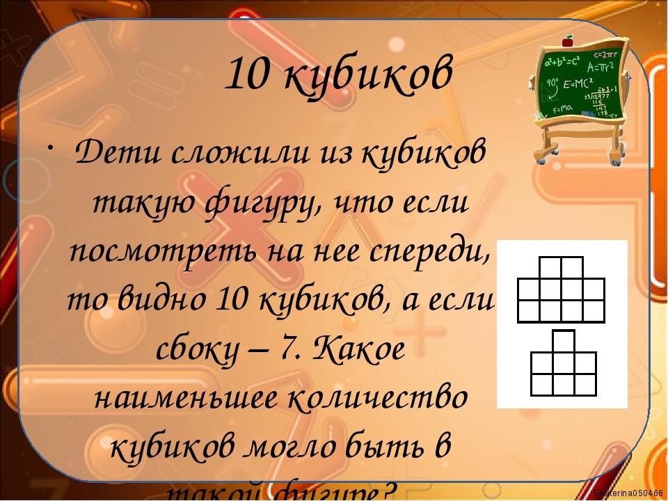 10 кубиков Дети сложили из кубиков такую фигуру, что если посмотреть на нее с...