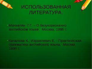 ИСПОЛЬЗОВАННАЯ ЛИТЕРАТУРА: Мачхелян Г.Г. – О безукоризненно английском языке.