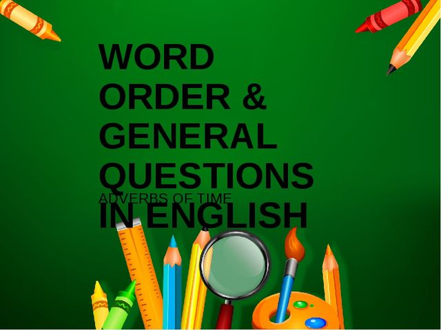 WORD ORDER & GENERAL QUESTIONS IN ENGLISH ADVERBS OF TIME