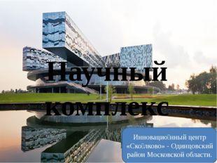 Научный комплекс Инновацио́нный центр «Ско́лково» - Одинцовский район Московс