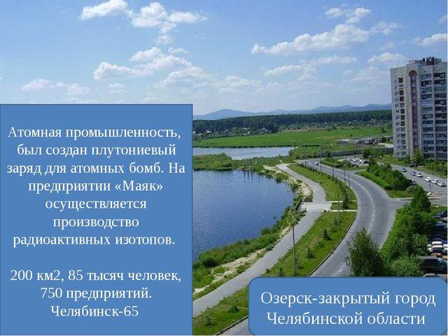 Озерск-закрытый город Челябинской области Атомная промышленность, был создан...