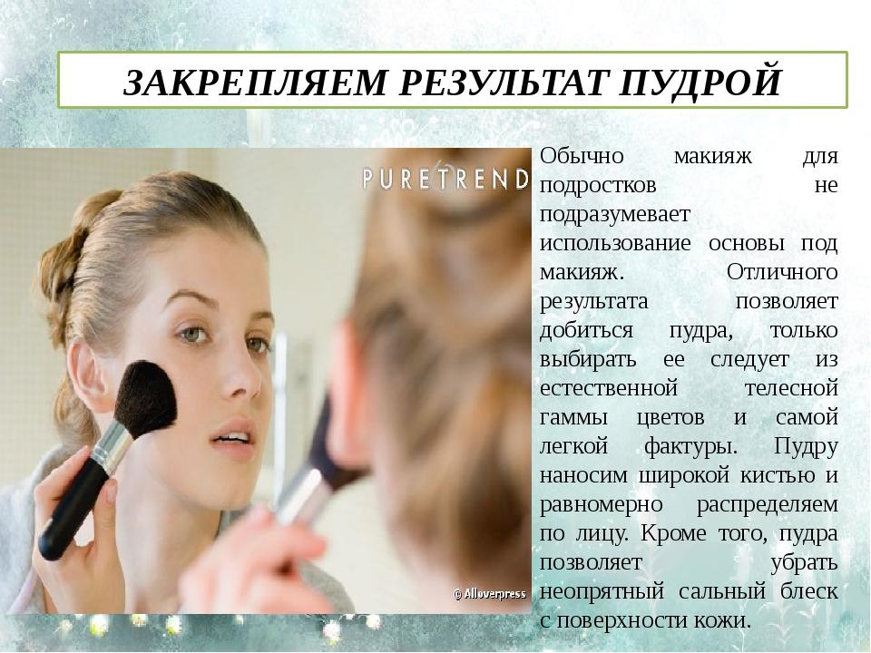 ЗАКРЕПЛЯЕМ РЕЗУЛЬТАТ ПУДРОЙ Обычно макияж для подростков не подразумевает исп...