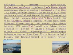 Бұқтырма су қоймасы - Ертісөзенінде, Шығыс Қазақстан облысы аумағында,Қ