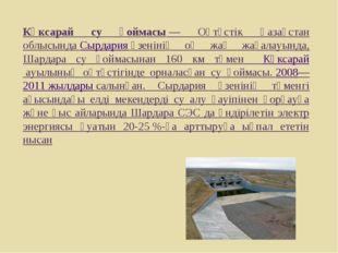 Көксарай су қоймасы— Оңтүстік Қазақстан облысындаСырдарияөзенінің оң жақ ж