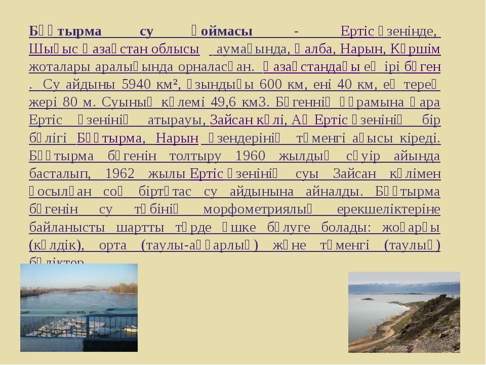 Бұқтырма су қоймасы - Ертісөзенінде, Шығыс Қазақстан облысы аумағында,Қ...