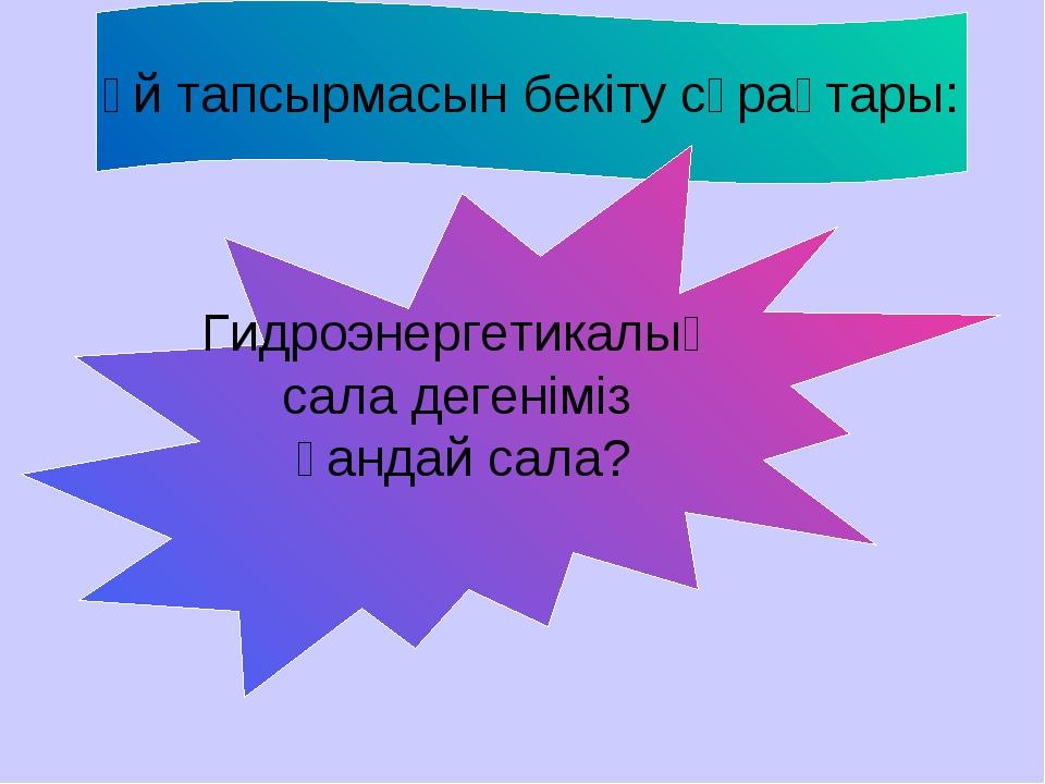 Үй тапсырмасын бекіту сұрақтары: Гидроэнергетикалық сала дегеніміз қандай сала?