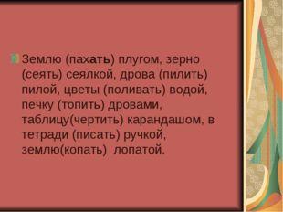 Землю (пахать) плугом, зерно (сеять) сеялкой, дрова (пилить) пилой, цветы (по