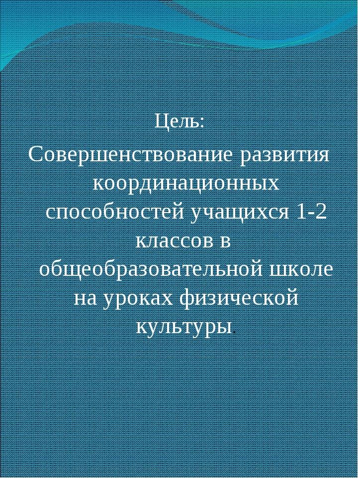 Цель: Совершенствование развития координационных способностей учащихся 1-2 кл...