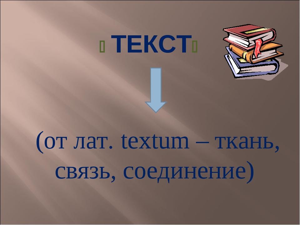  ТЕКСТ (от лат. textum – ткань, связь, соединение)