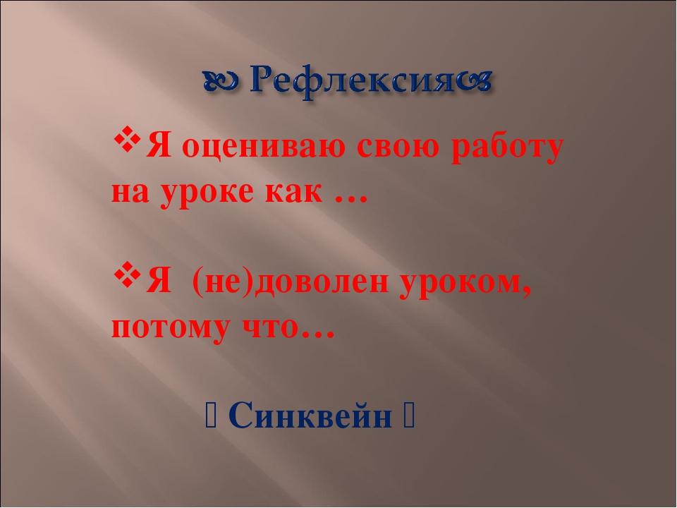 Я оцениваю свою работу на уроке как … Я (не)доволен уроком, потому что…  Син...