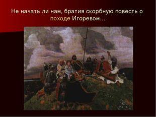 Не начать ли нам, братия скорбную повесть о походе Игоревом…