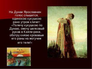 На Дунае Ярославнин голос слышится, одинокою кукушкою рано утром кличет: «Пол