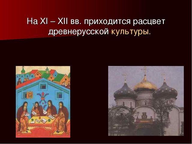 На XI – XII вв. приходится расцвет древнерусской культуры.