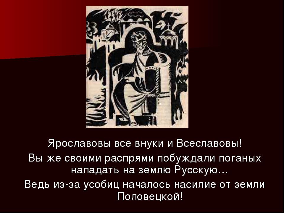 Ярославовы все внуки и Всеславовы! Вы же своими распрями побуждали поганых на...