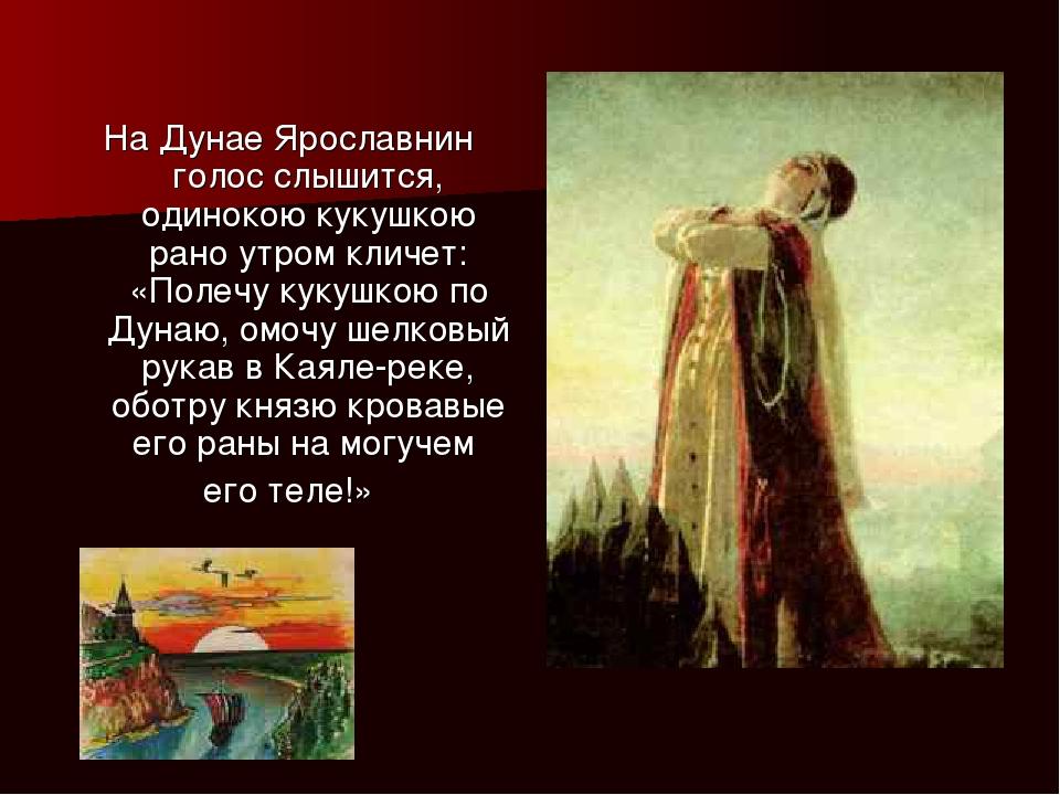 На Дунае Ярославнин голос слышится, одинокою кукушкою рано утром кличет: «Пол...