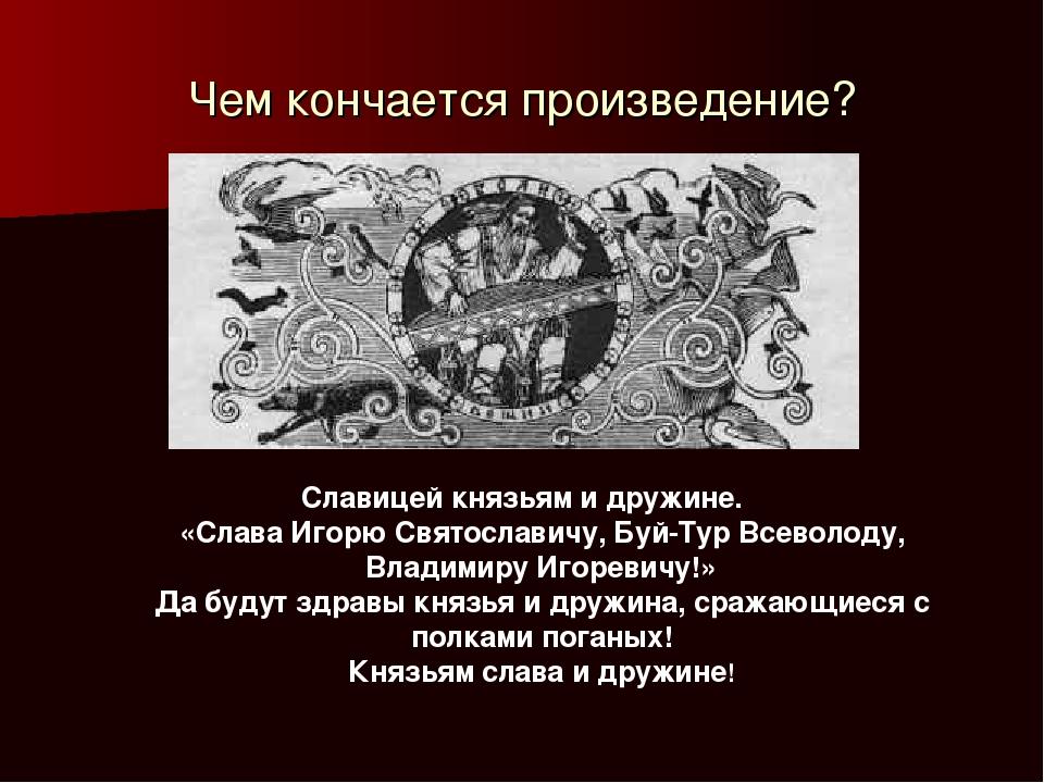 Чем кончается произведение? Славицей князьям и дружине. «Слава Игорю Святосла...